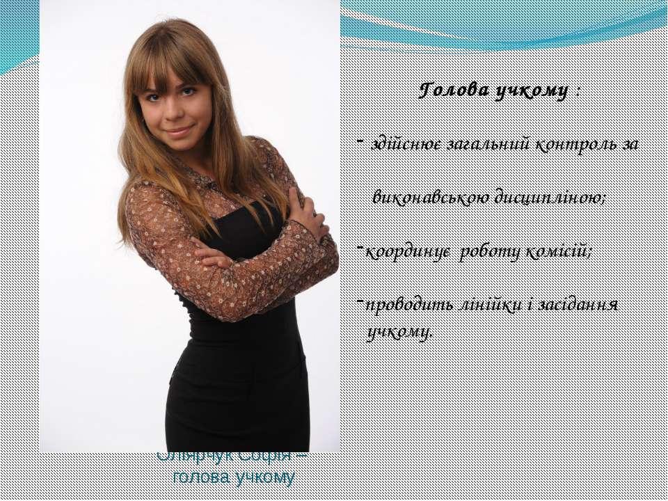 Оліярчук Софія – голова учкому Голова учкому : здійснює загальний контроль за...