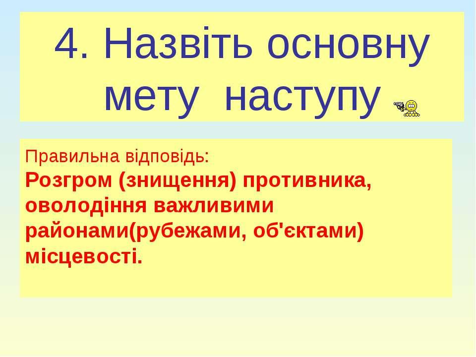 4. Назвіть основну мету наступу Правильна відповідь: Розгром (знищення) проти...