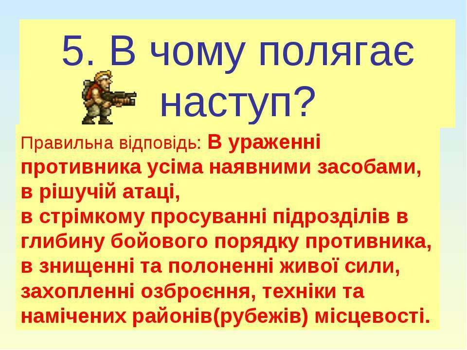 5. В чому полягає наступ? Правильна відповідь: В ураженні противника усіма на...