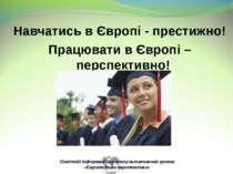 Навчатись в Європі - престижно! Працювати в Європі – перспективно! Освітній і...
