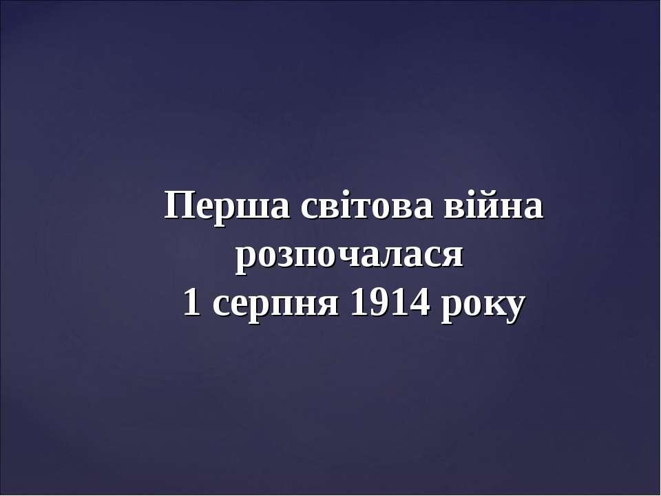 Перша світова війна розпочалася 1 серпня 1914 року