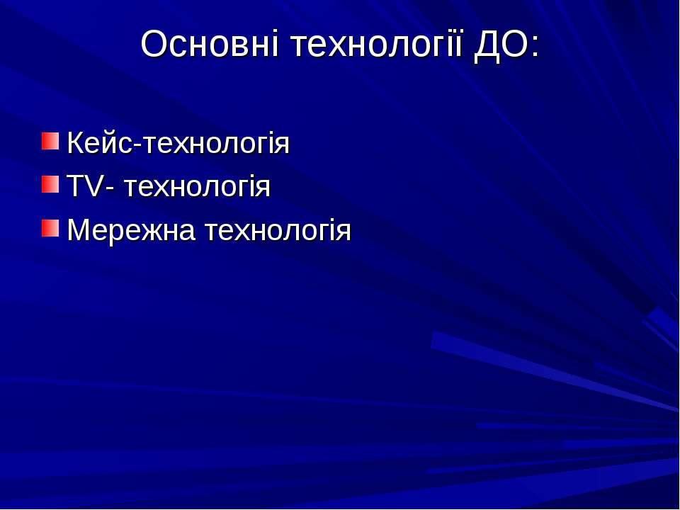 Основні технології ДО: Кейс-технологія TV- технологія Мережна технологія