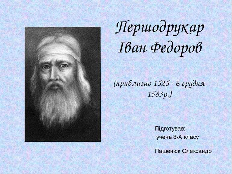 Першодрукар Іван Федоров (приблизно 1525 - 6 грудня 1583р.) Підготував: учень...