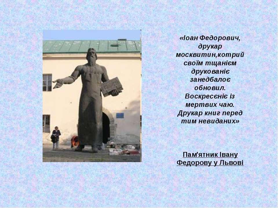 «Іоан Федорович, друкар москвитин,котрий своїм тщанієм друкованіє занедбалоє ...