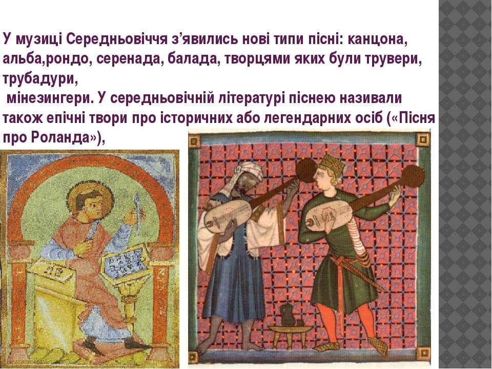 У музиці Середньовіччя з'явились нові типи пісні: канцона, альба,рондо, серен...