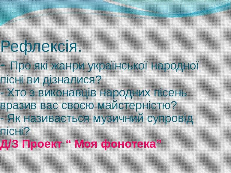 Рефлексія. - Про які жанри української народної пісні ви дізналися? - Хто з в...