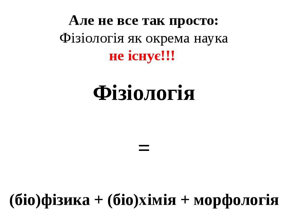 Але не все так просто: Фізіологія як окрема наука не існує!!! Фізіологія = (б...