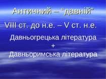 """Античний – """"давній"""" VІІІ ст. до н.е. – V ст. н.е. Давньогрецька література + ..."""