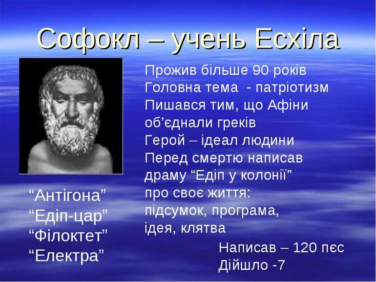 Софокл – учень Есхіла Прожив більше 90 років Головна тема - патріотизм Пишавс...
