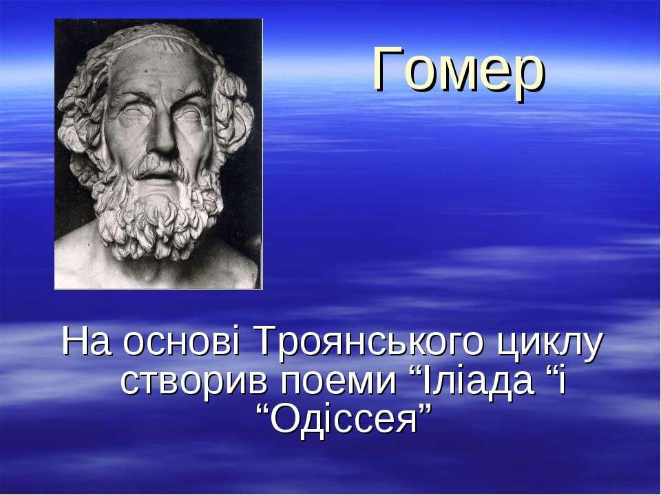 """Гомер На основі Троянського циклу створив поеми """"Іліада """"і """"Одіссея"""""""