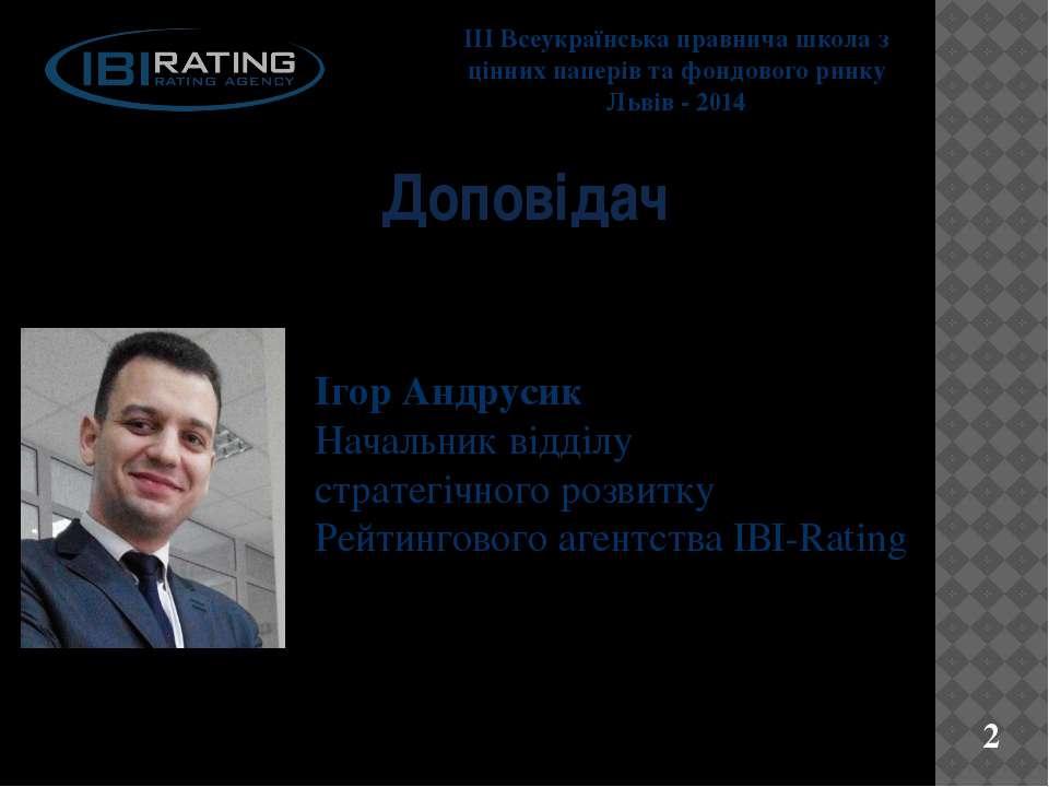 Доповідач Ігор Андрусик Начальник відділу стратегічного розвитку Рейтингового...