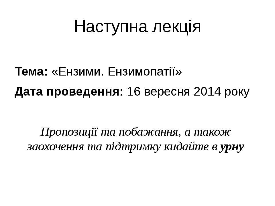 Наступна лекція Тема: «Ензими. Ензимопатії» Дата проведення: 16 вересня 2014 ...