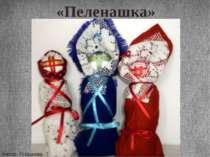«Пеленашка» Автор: Горшкова Т. «Пеленашка» - перша лялька-оберіг для дитини.