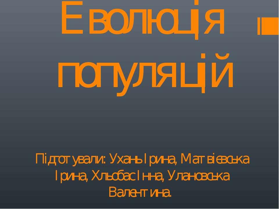 Еволюція популяцій Підготували: Ухань Ірина, Матвієвська Ірина, Хльобас Інна,...
