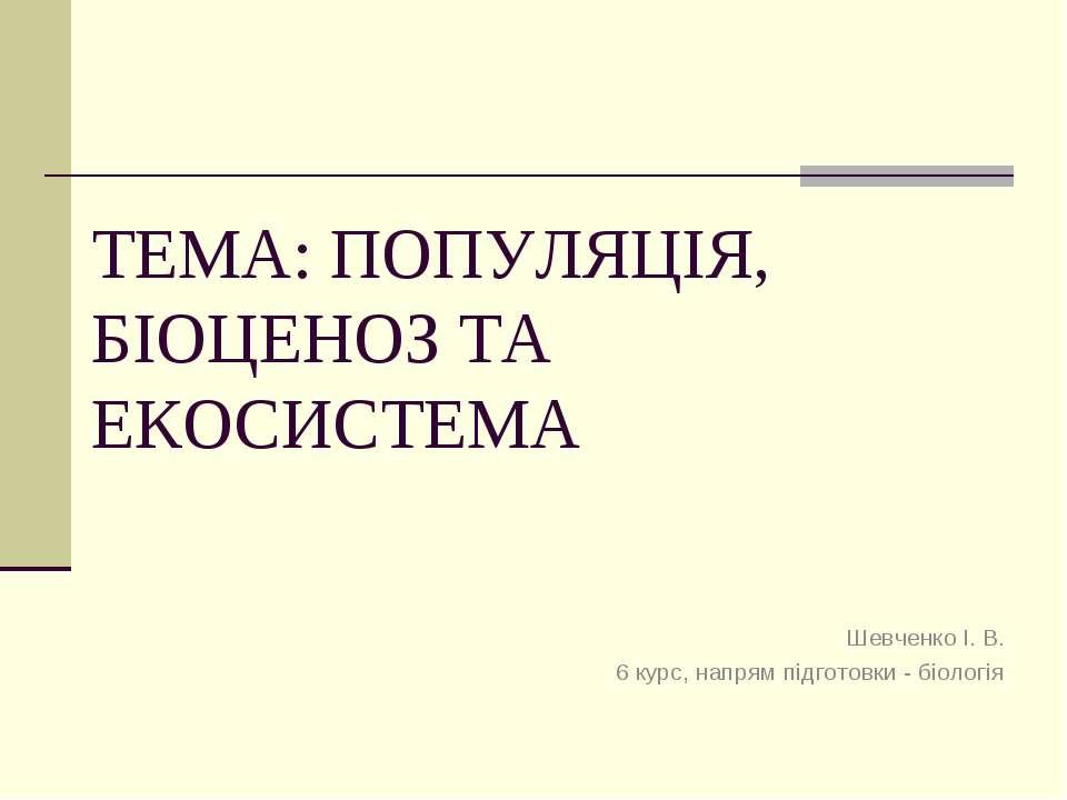 ТЕМА: ПОПУЛЯЦІЯ, БІОЦЕНОЗ ТА ЕКОСИСТЕМА Шевченко І. В. 6 курс, напрям підгото...