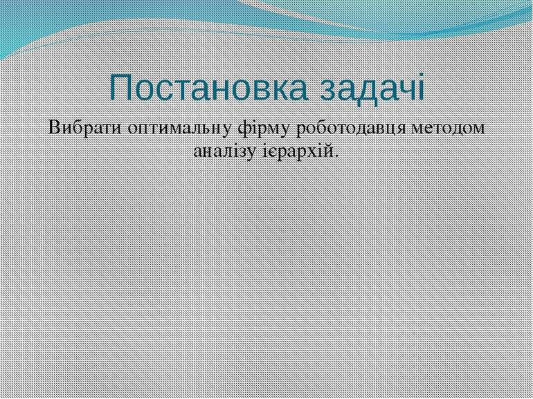 Постановка задачі Вибрати оптимальну фірму роботодавця методом аналізу ієрархій.