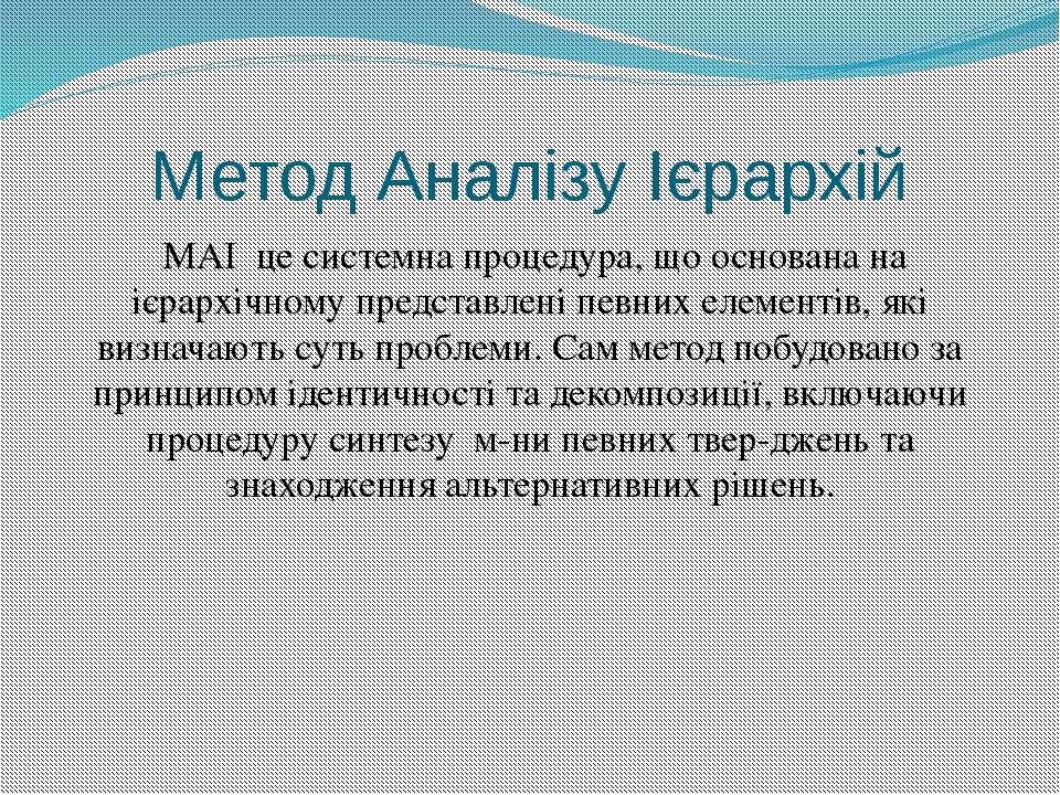 Метод Аналізу Ієрархій МАІ це системна процедура, що основана на ієрархічному...