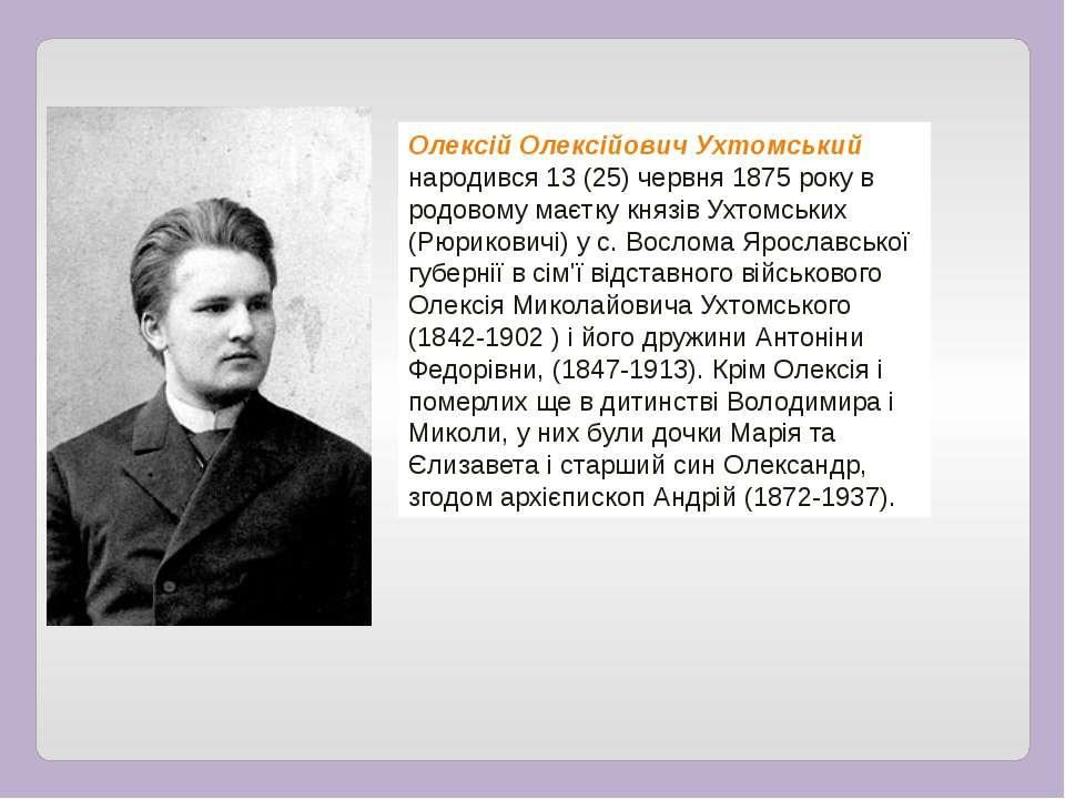 Олексій Олексійович Ухтомський народився 13 (25) червня 1875 року в родовому ...