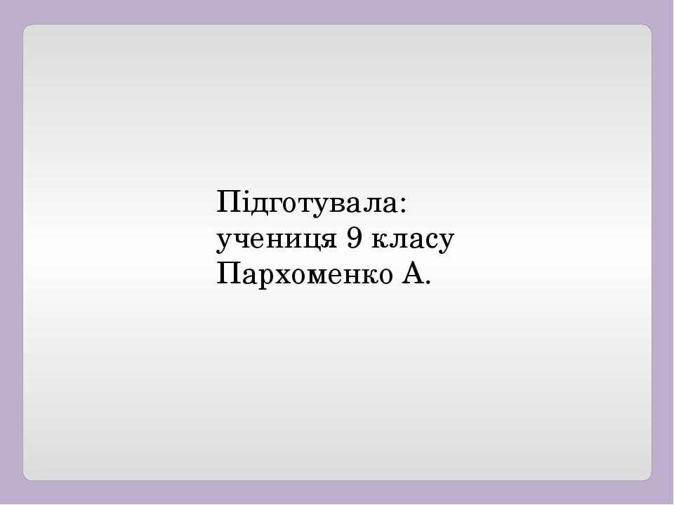 Підготувала: учениця 9 класу Пархоменко А.