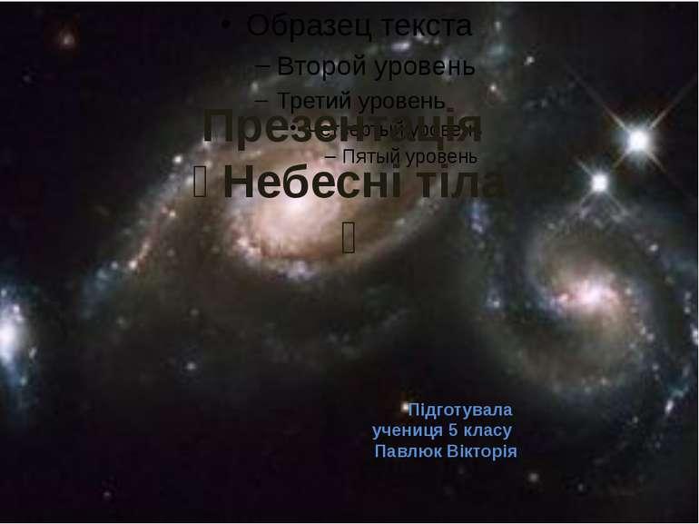 Підготувала учениця 5 класу Павлюк Вікторія Презентація Небесні тіла