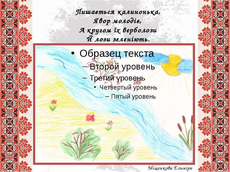 Пишається калинонька, Явор молодіє, А кругом їх верболози Й лози зеленіють. ...