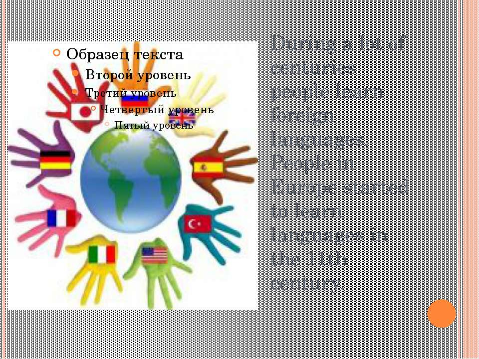 During a lot of centuries people learn foreign languages. People in Europe st...