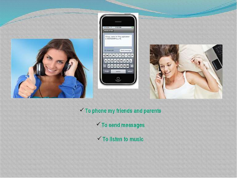 To phone my friends and parents To send messages To listen to music