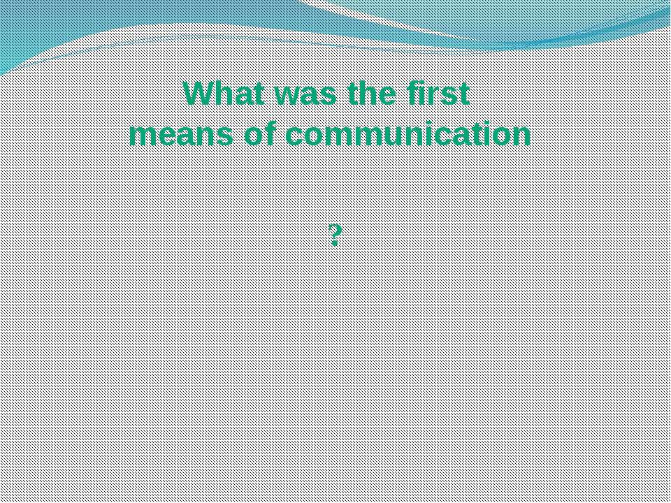 What was the first means of communication ?