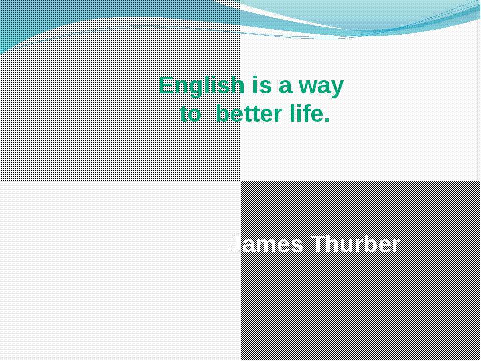 English is a way to better life. James Thurber