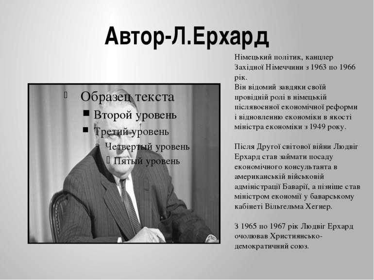 Автор-Л.Ерхард Німецький політик, канцлер Західної Німеччини з 1963 по 1966 р...
