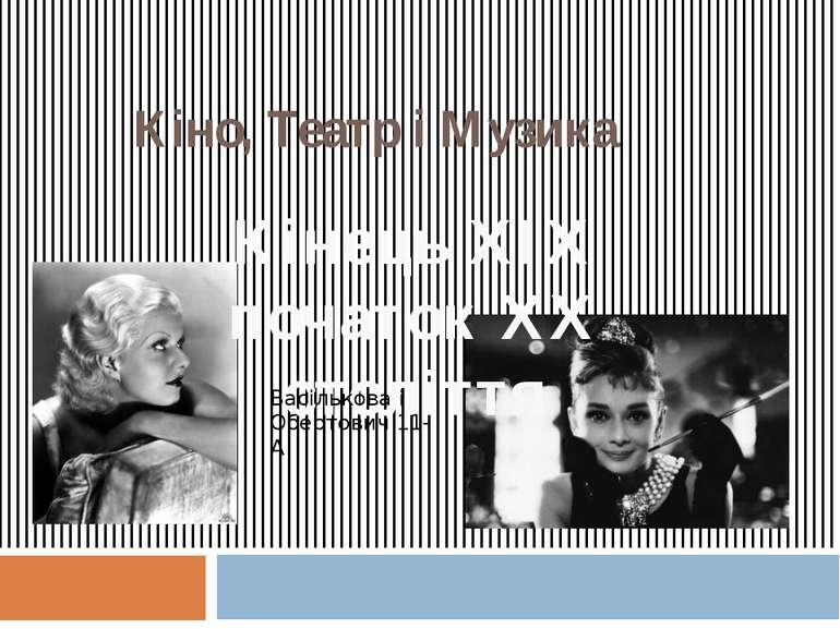 Кіно, Театр і Музика Кінець XIХ початок ХХ століття Васількова і Обертович 11-А