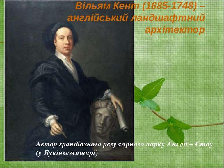 Вільям Кент (1685-1748) – англійський ландшафтний архітектор Автор грандіозно...