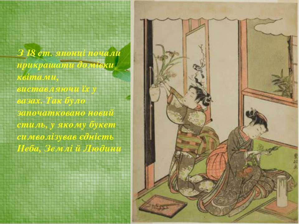 З 18 ст. японці почали прикрашати домівки квітами, виставляючи їх у вазах. Та...