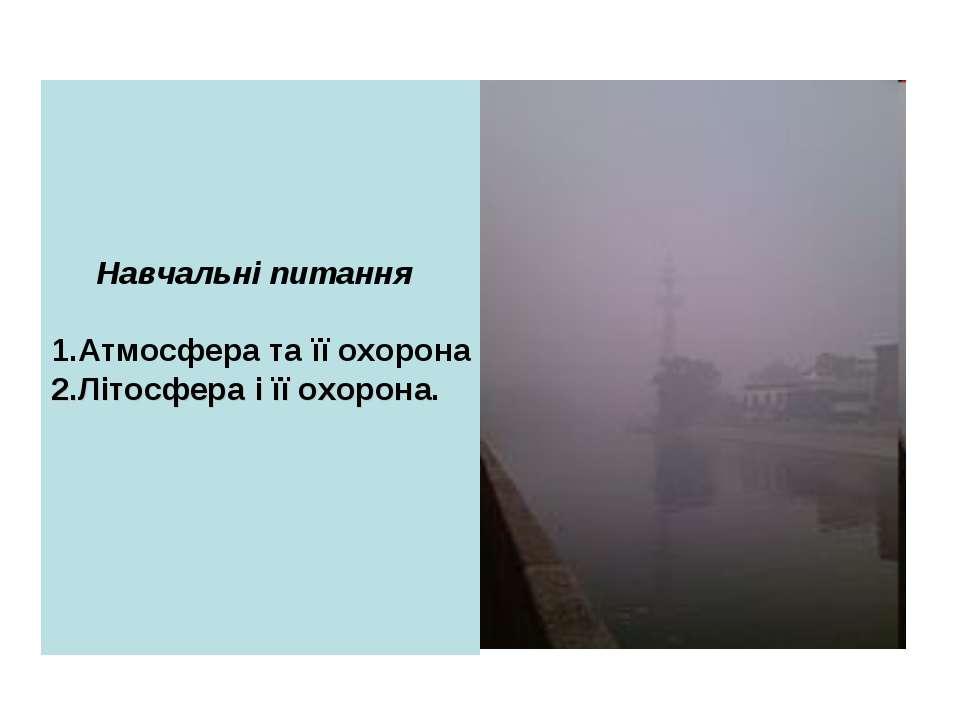 Навчальні питання 1.Атмосфера та її охорона 2.Літосфера і її охорона.