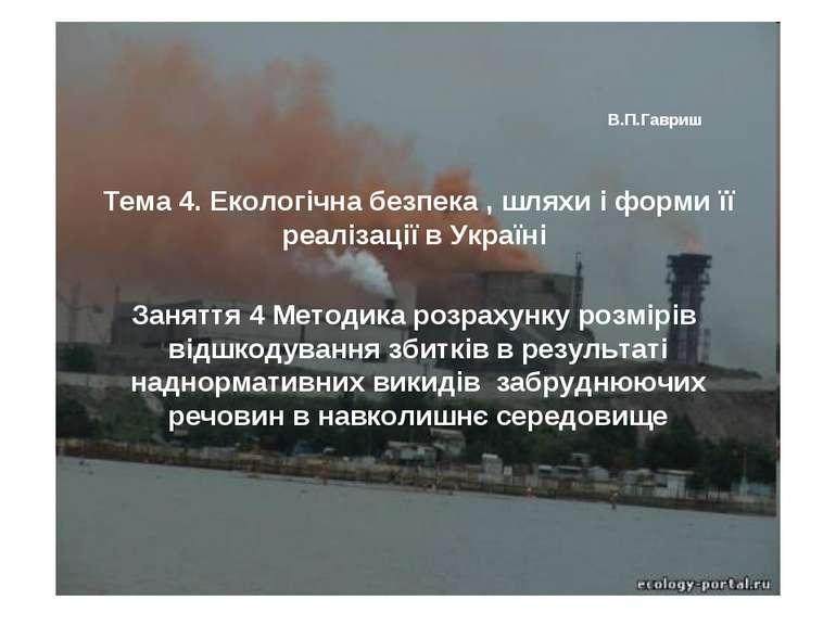 В.П.Гавриш Тема 4. Екологічна безпека , шляхи і форми її реалізації в Україні...