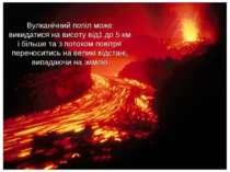 Вулканічний попіл може викидатися на висоту від1 до 5 км і більше та з потоко...