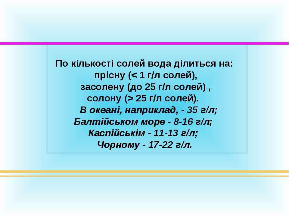 По кількості солей вода ділиться на: прісну (< 1 г/л солей), засолену (до 25 ...