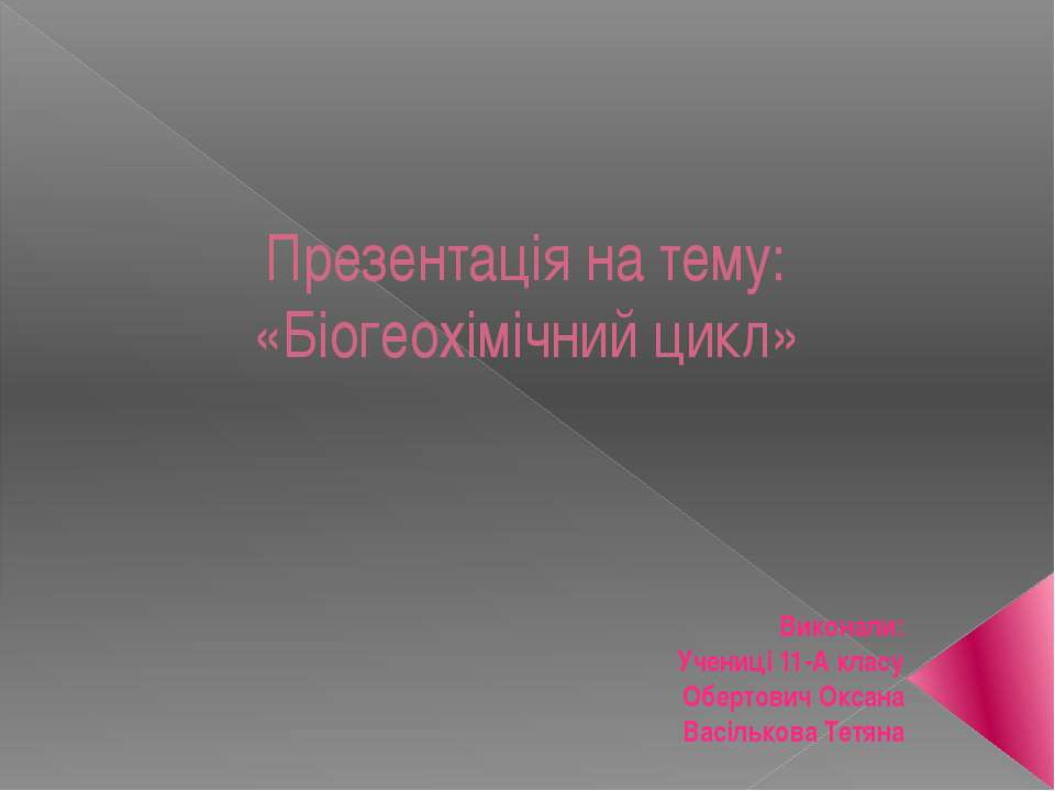 Презентація на тему: «Біогеохімічний цикл» Виконали: Учениці 11-А класу Оберт...