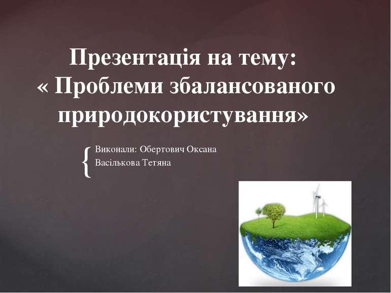 Презентація на тему: « Проблеми збалансованого природокористування» Виконали:...