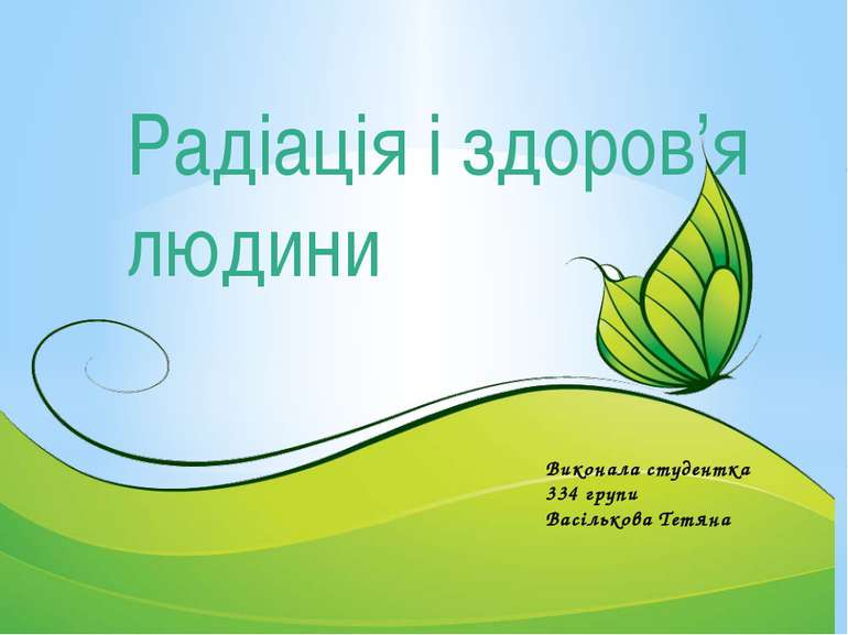 Виконала студентка 334 групи Васількова Тетяна Радіація і здоров'я людини