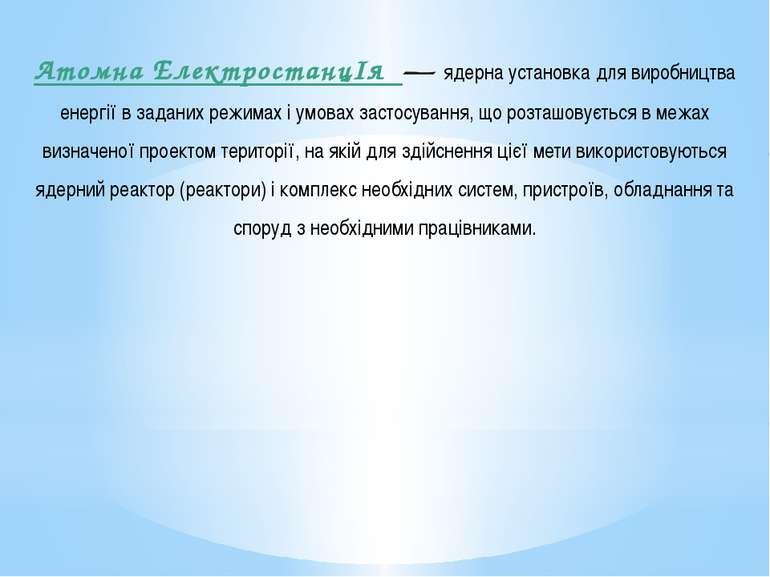 Атомна ЕлектростанцІя — ядерна установка для виробництва енергії в заданих ре...
