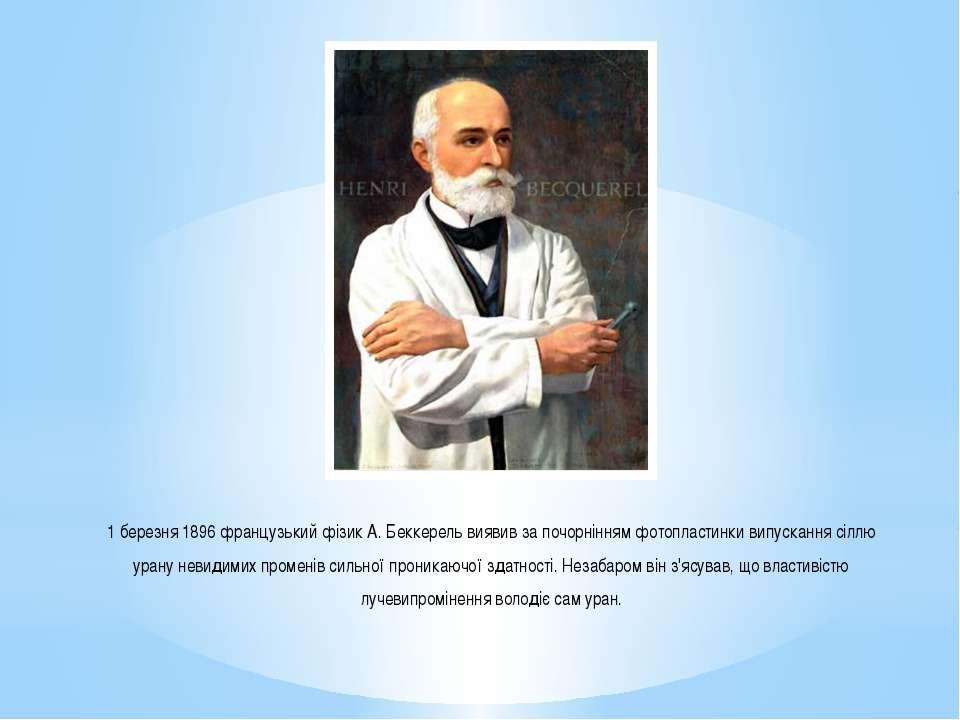 1 березня 1896 французький фізик А. Беккерель виявив за почорнінням фотопласт...