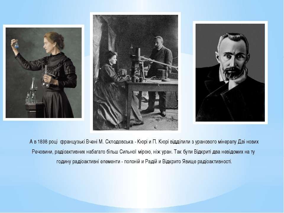 А в 1898 році французькі Вчені М. Склодовська - Кюрі и П. Кюрі відділили з ур...