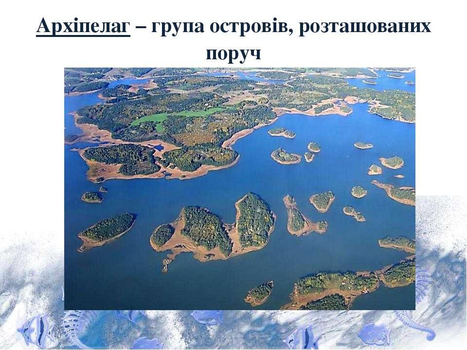 Архіпелаг – група островів, розташованих поруч
