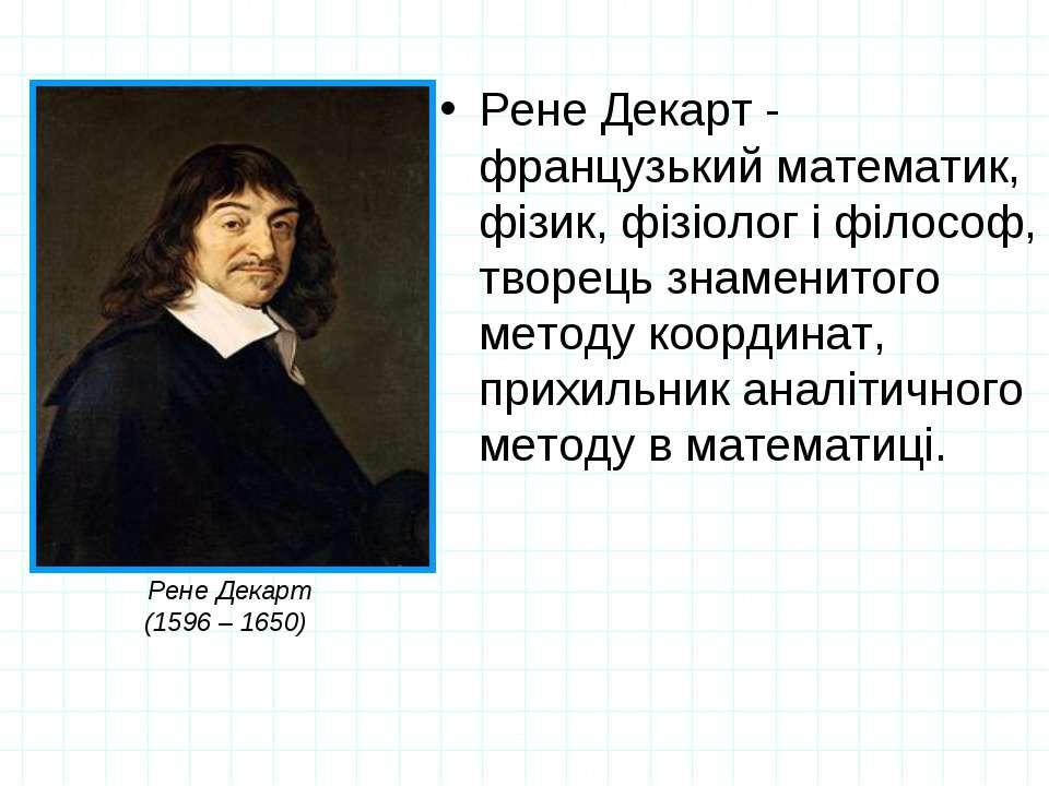Рене Декарт - французький математик, фізик, фізіолог і філософ, творець знаме...