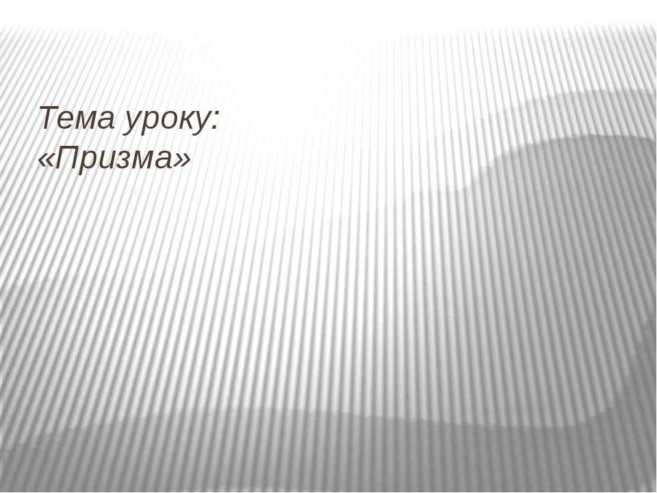 Тема уроку: «Призма»