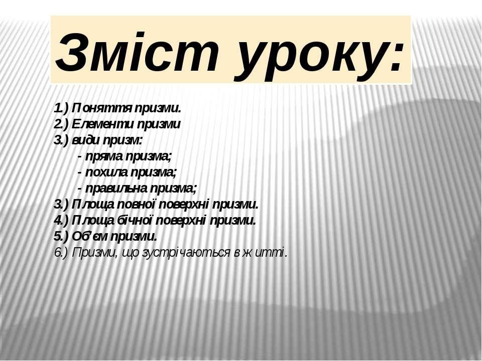 Зміст уроку: 1.) Поняття призми. 2.) Елементи призми 3.) види призм: - пряма ...