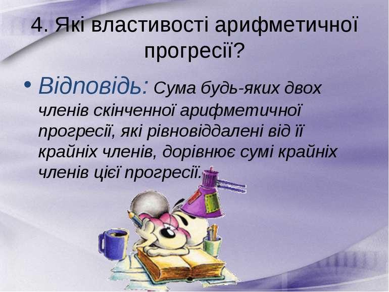 4. Які властивості арифметичної прогресії? Відповідь: Сума будь-яких двох чле...