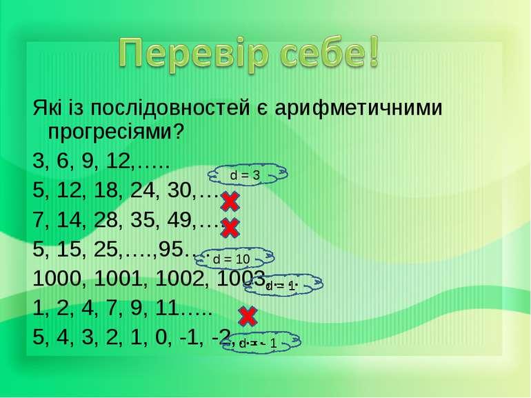 Які із послідовностей є арифметичними прогресіями? 3, 6, 9, 12,….. 5, 12, 18,...