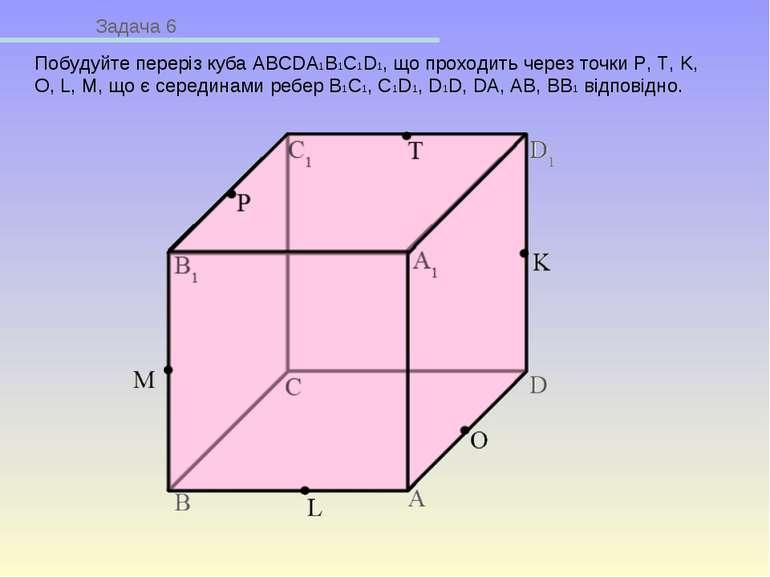 Задача 6 Побудуйте переріз куба ABCDA1B1C1D1, що проходить через точки P, T, ...